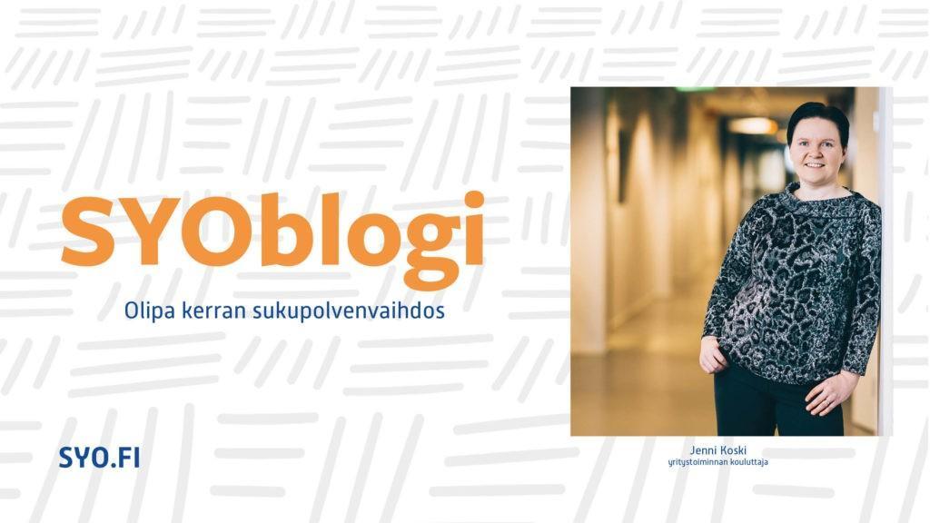 SYOblogi: Olipa kerran sukupolvenvaihdos. Jenni Koski, yritystoiminnan kouluttaja.