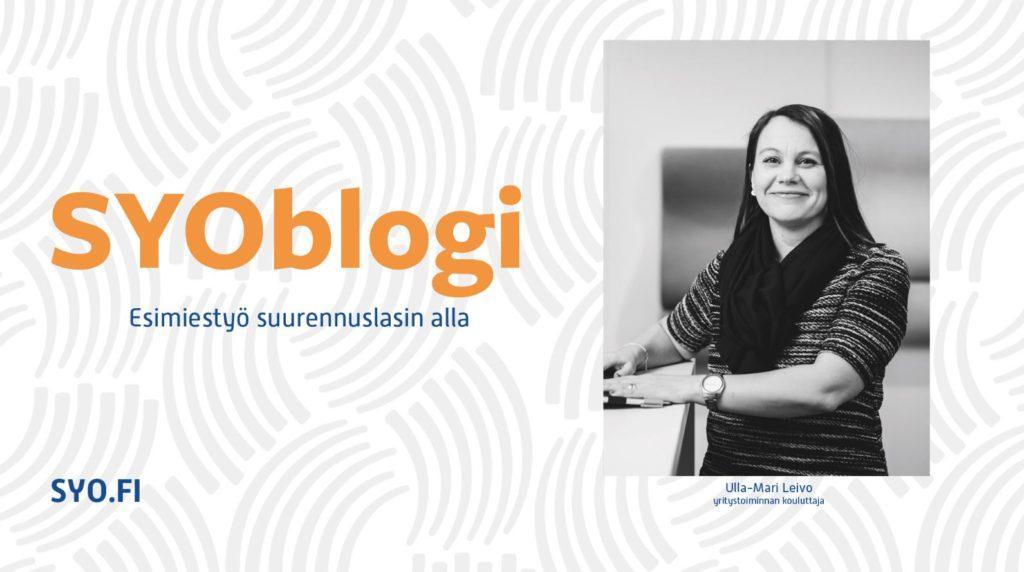 SYOblogi: Esimiestyö suurennuslasin alla. Ulla-Mari Leivo, yritystoiminnan kouluttaja.