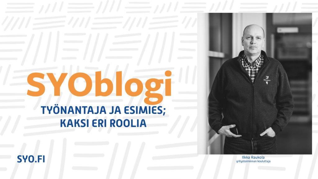 SYOblogi: Työnantaja ja esimies - kaksi eri roolia. Ilkka Raukola, yritystoiminnan kouluttaja.