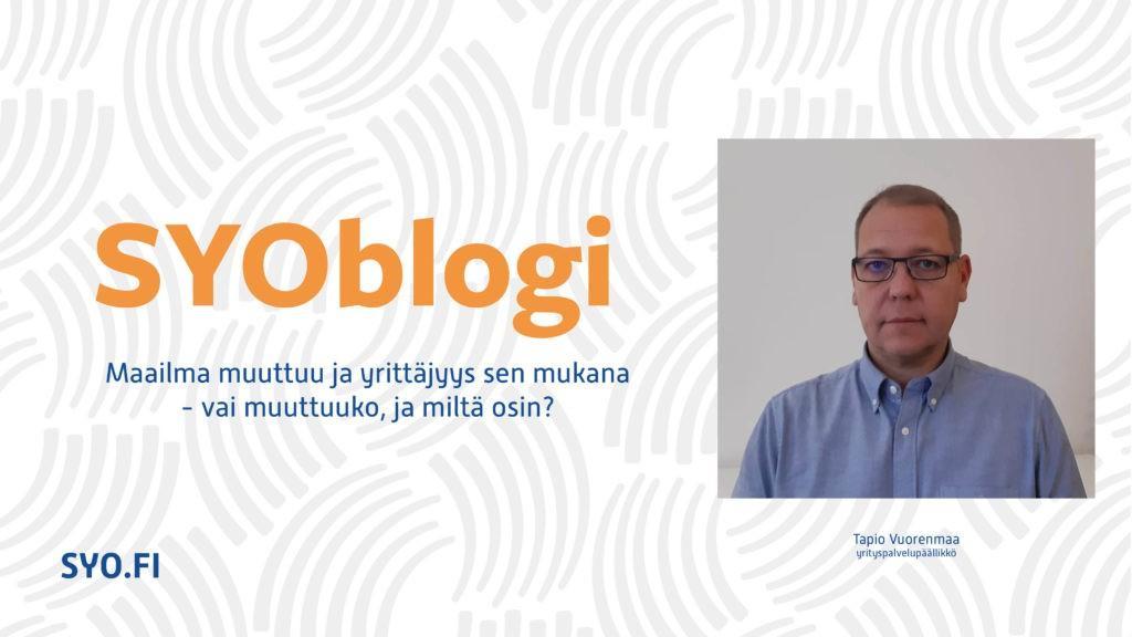 SYOblogi: Maailma muuttuu ja yrittäjyys sen mukana - vai muuttuko ja miltä osin? Tapio Vuorenmaa, yritystoiminnan kouluttaja.