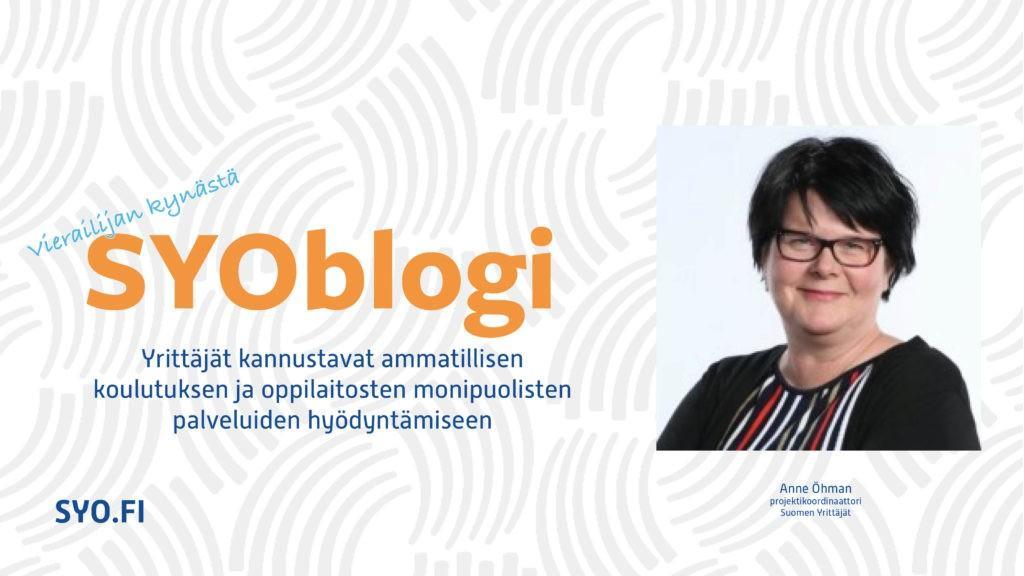 SYOblogi: Vierailijan kynästä. Yrittäjät kannustavat ammatillisen koulutuksen ja oppilaitosten monipuolisten palveluiden hyödyntämiseen. Anne Öhman, projektikoordinaattori, Suomen Yrittäjät.