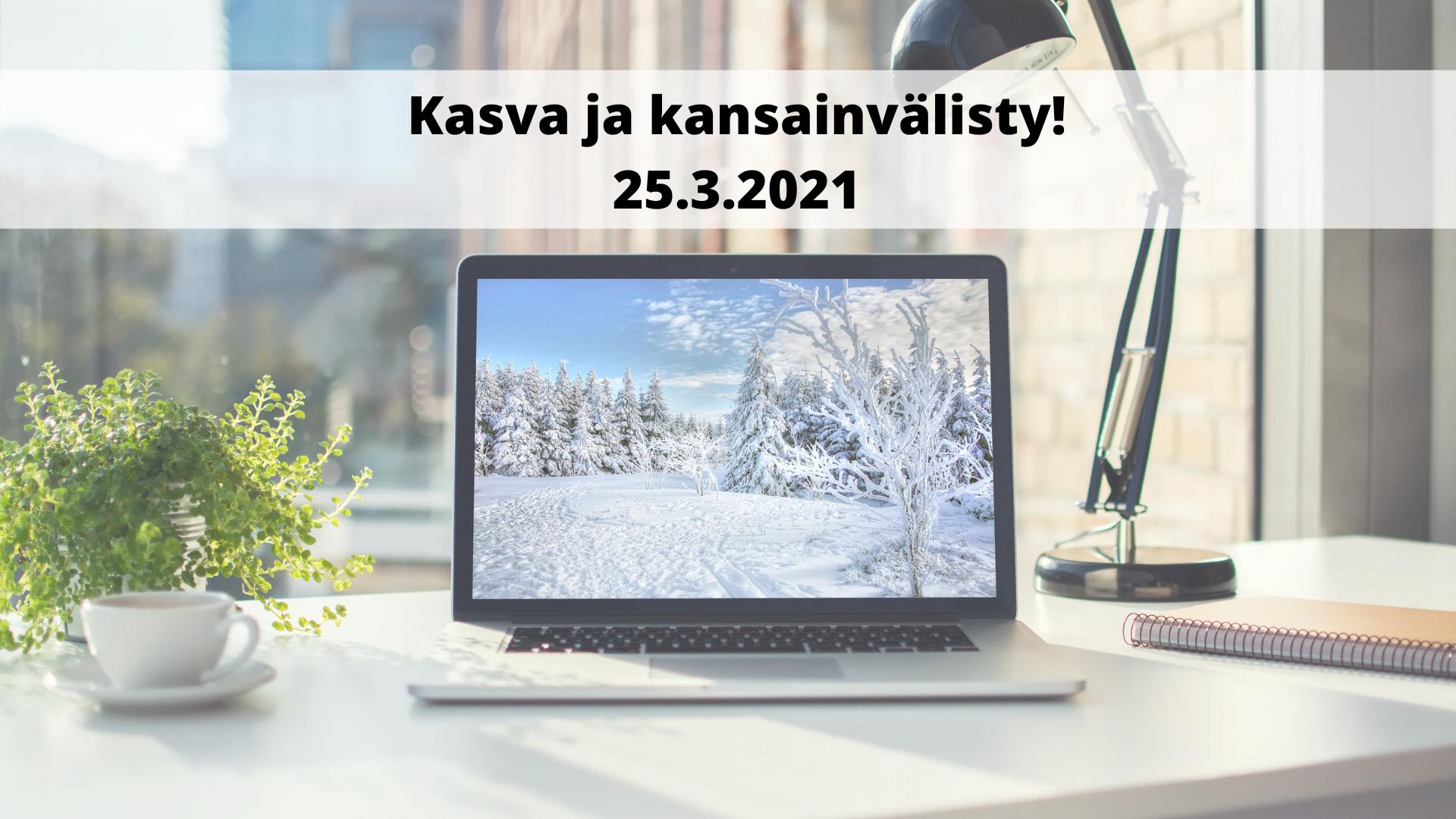 Kasva ja kansainvälisty -virtuaalitapahtuma 25.3.2021.